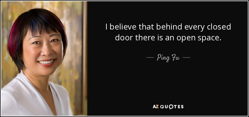 I believe that behind every closed door there is an open space. - Ping Fu