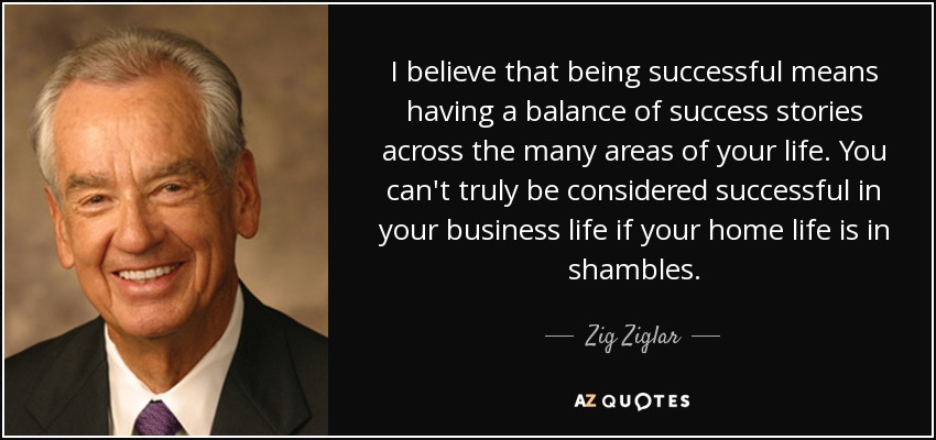 I believe that being successful means having a balance of success stories across the many areas of your life. You can't truly be considered successful in your business life if your home life is in shambles. - Zig Ziglar