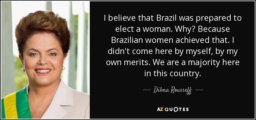 I believe that Brazil was prepared to elect a woman. Why? Because Brazilian women achieved that. I didn't come here by myself, by my own merits. We are a majority here in this country. - Dilma Rousseff