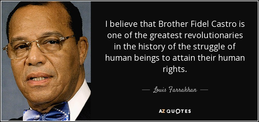 I believe that Brother Fidel Castro is one of the greatest revolutionaries in the history of the struggle of human beings to attain their human rights. - Louis Farrakhan