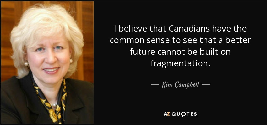 I believe that Canadians have the common sense to see that a better future cannot be built on fragmentation. - Kim Campbell