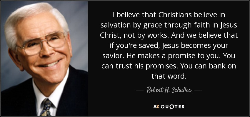 I believe that Christians believe in salvation by grace through faith in Jesus Christ, not by works. And we believe that if you're saved, Jesus becomes your savior. He makes a promise to you. You can trust his promises. You can bank on that word. - Robert H. Schuller