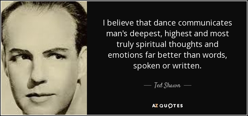 I believe that dance communicates man's deepest, highest and most truly spiritual thoughts and emotions far better than words, spoken or written. - Ted Shawn