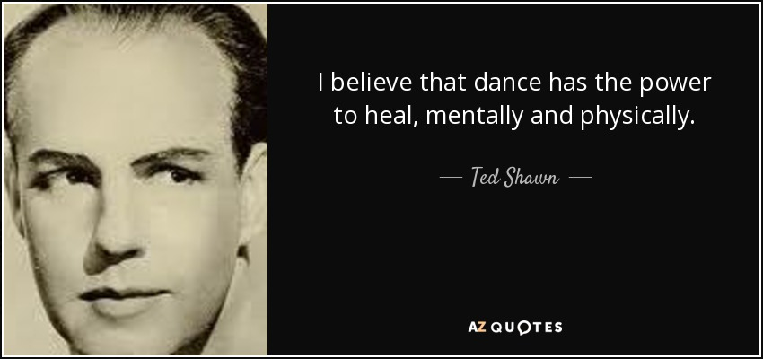 I believe that dance has the power to heal, mentally and physically. - Ted Shawn