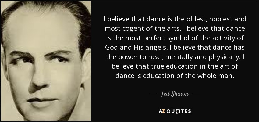 I believe that dance is the oldest, noblest and most cogent of the arts. I believe that dance is the most perfect symbol of the activity of God and His angels. I believe that dance has the power to heal, mentally and physically. I believe that true education in the art of dance is education of the whole man. - Ted Shawn