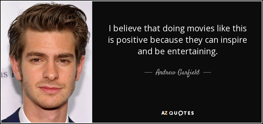 I believe that doing movies like this is positive because they can inspire and be entertaining. - Andrew Garfield