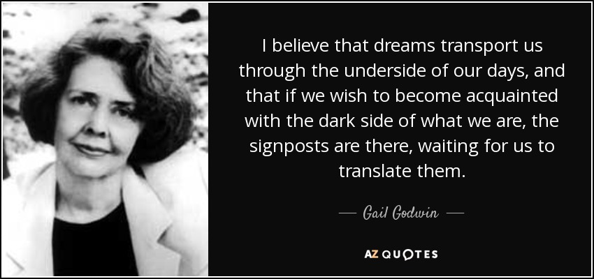 I believe that dreams transport us through the underside of our days, and that if we wish to become acquainted with the dark side of what we are, the signposts are there, waiting for us to translate them. - Gail Godwin