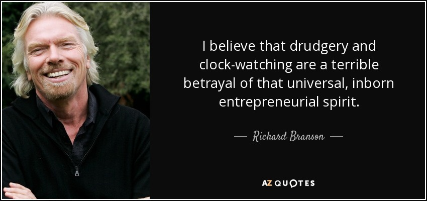 I believe that drudgery and clock-watching are a terrible betrayal of that universal, inborn entrepreneurial spirit. - Richard Branson