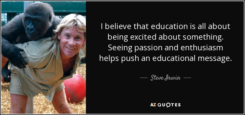 I believe that education is all about being excited about something. Seeing passion and enthusiasm helps push an educational message. - Steve Irwin