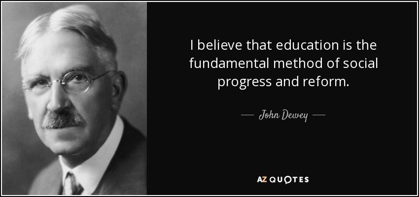 I believe that education is the fundamental method of social progress and reform. - John Dewey