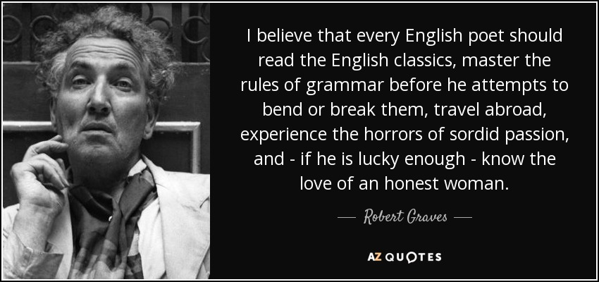 I believe that every English poet should read the English classics, master the rules of grammar before he attempts to bend or break them, travel abroad, experience the horrors of sordid passion, and - if he is lucky enough - know the love of an honest woman. - Robert Graves