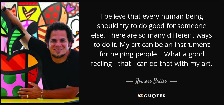 I believe that every human being should try to do good for someone else. There are so many different ways to do it. My art can be an instrument for helping people... What a good feeling - that I can do that with my art. - Romero Britto