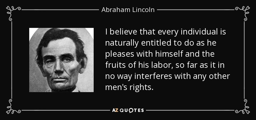 I believe that every individual is naturally entitled to do as he pleases with himself and the fruits of his labor, so far as it in no way interferes with any other men's rights. - Abraham Lincoln