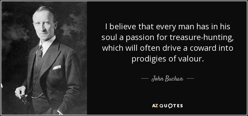 I believe that every man has in his soul a passion for treasure-hunting, which will often drive a coward into prodigies of valour. - John Buchan