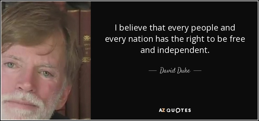 I believe that every people and every nation has the right to be free and independent. - David Duke