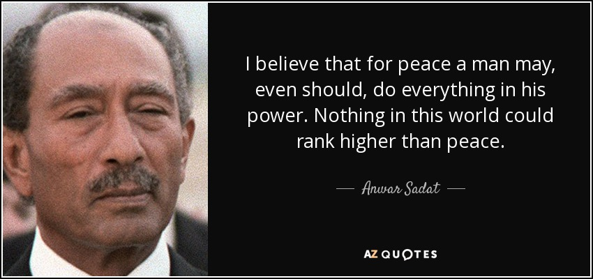I believe that for peace a man may, even should, do everything in his power. Nothing in this world could rank higher than peace. - Anwar Sadat