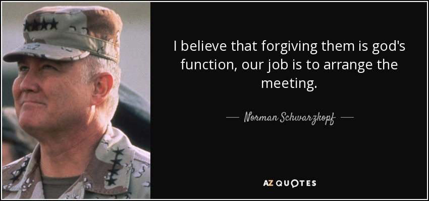 I believe that forgiving them is god's function, our job is to arrange the meeting. - Norman Schwarzkopf