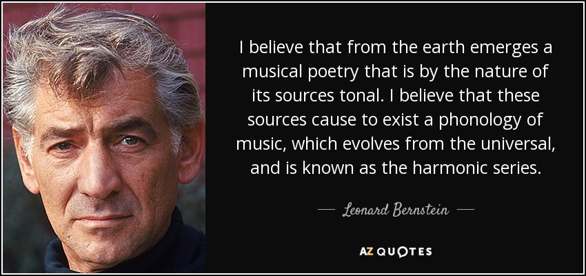 I believe that from the earth emerges a musical poetry that is by the nature of its sources tonal. I believe that these sources cause to exist a phonology of music, which evolves from the universal, and is known as the harmonic series. - Leonard Bernstein