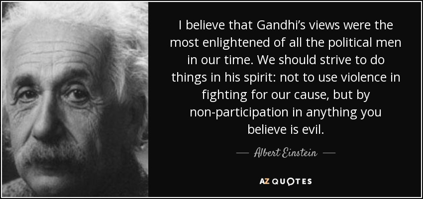 I believe that Gandhi's views were the most enlightened of all the political men in our time. We should strive to do things in his spirit: not to use violence in fighting for our cause, but by non-participation in anything you believe is evil. - Albert Einstein