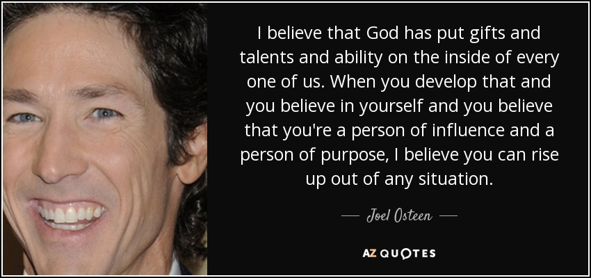 I believe that God has put gifts and talents and ability on the inside of every one of us. When you develop that and you believe in yourself and you believe that you're a person of influence and a person of purpose, I believe you can rise up out of any situation. - Joel Osteen
