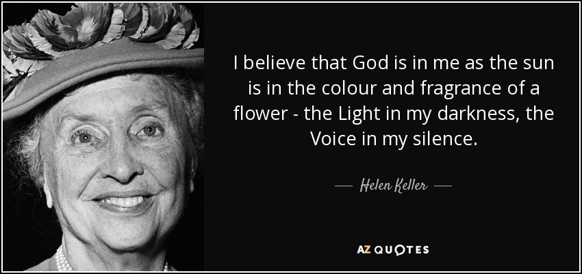 I believe that God is in me as the sun is in the colour and fragrance of a flower - the Light in my darkness, the Voice in my silence. - Helen Keller