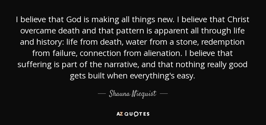 I believe that God is making all things new. I believe that Christ overcame death and that pattern is apparent all through life and history: life from death, water from a stone, redemption from failure, connection from alienation. I believe that suffering is part of the narrative, and that nothing really good gets built when everything's easy. - Shauna Niequist
