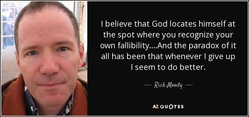 I believe that God locates himself at the spot where you recognize your own fallibility....And the paradox of it all has been that whenever I give up I seem to do better. - Rick Moody