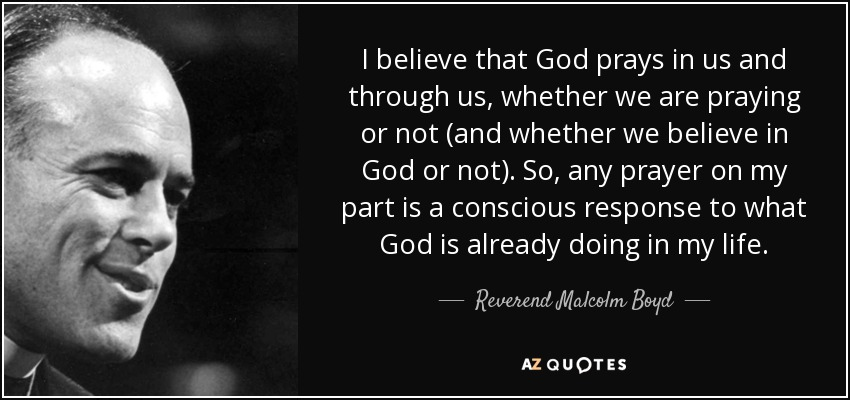 I believe that God prays in us and through us, whether we are praying or not (and whether we believe in God or not). So, any prayer on my part is a conscious response to what God is already doing in my life. - Reverend Malcolm Boyd