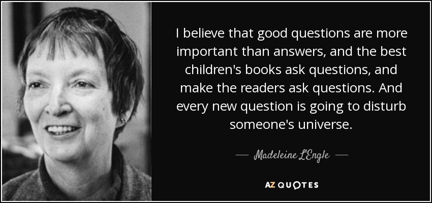 I believe that good questions are more important than answers, and the best children's books ask questions, and make the readers ask questions. And every new question is going to disturb someone's universe. - Madeleine L'Engle