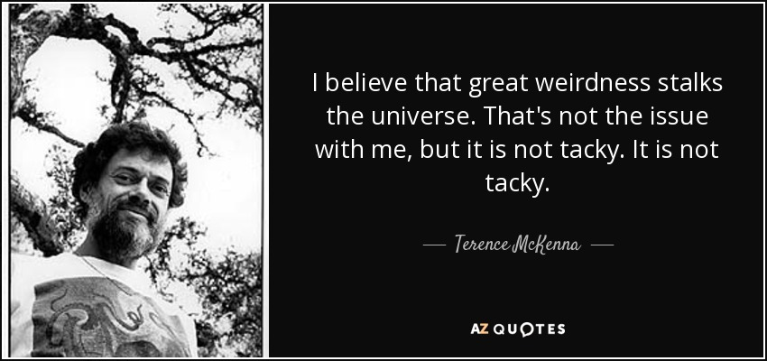 I believe that great weirdness stalks the universe. That's not the issue with me, but it is not tacky. It is not tacky. - Terence McKenna