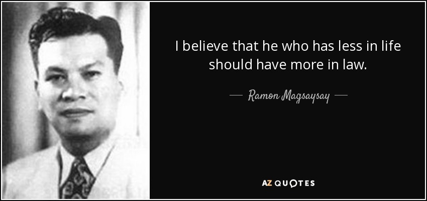 I believe that he who has less in life should have more in law. - Ramon Magsaysay