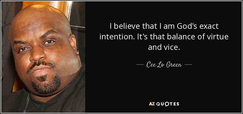 I believe that I am God's exact intention. It's that balance of virtue and vice. - Cee Lo Green