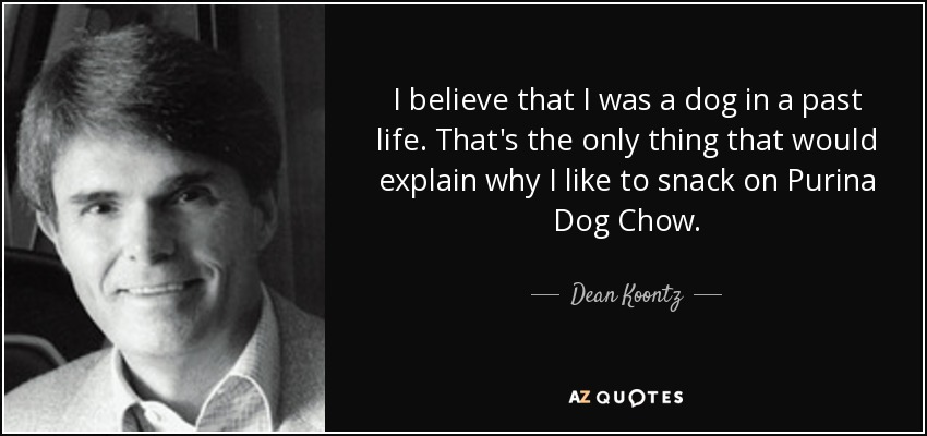 I believe that I was a dog in a past life. That's the only thing that would explain why I like to snack on Purina Dog Chow. - Dean Koontz