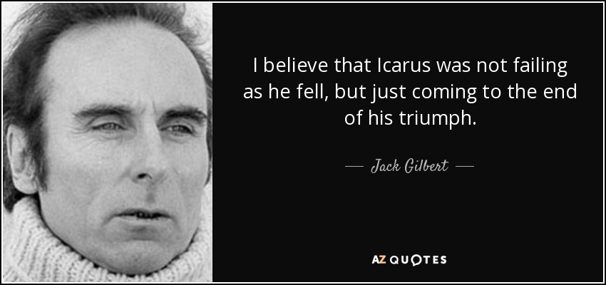 I believe that Icarus was not failing as he fell, but just coming to the end of his triumph. - Jack Gilbert