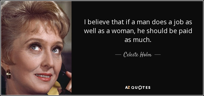 I believe that if a man does a job as well as a woman, he should be paid as much. - Celeste Holm