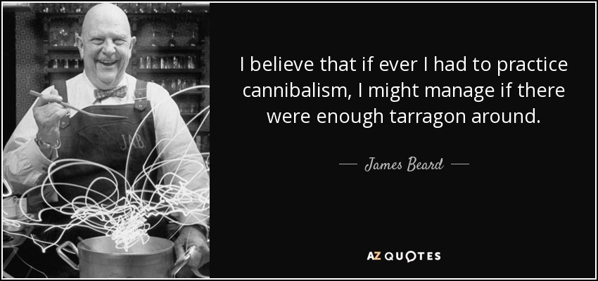 I believe that if ever I had to practice cannibalism, I might manage if there were enough tarragon around. - James Beard