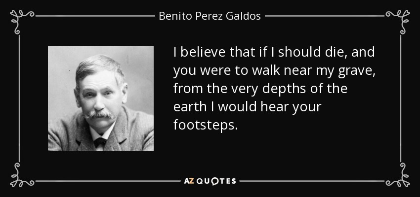 I believe that if I should die, and you were to walk near my grave, from the very depths of the earth I would hear your footsteps. - Benito Perez Galdos