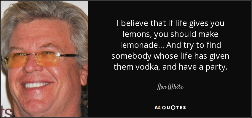 I believe that if life gives you lemons, you should make lemonade... And try to find somebody whose life has given them vodka, and have a party. - Ron White