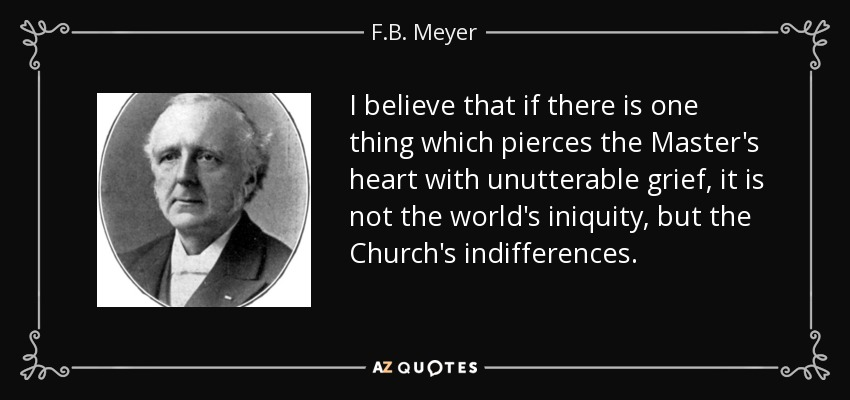 I believe that if there is one thing which pierces the Master's heart with unutterable grief, it is not the world's iniquity, but the Church's indifferences. - F.B. Meyer