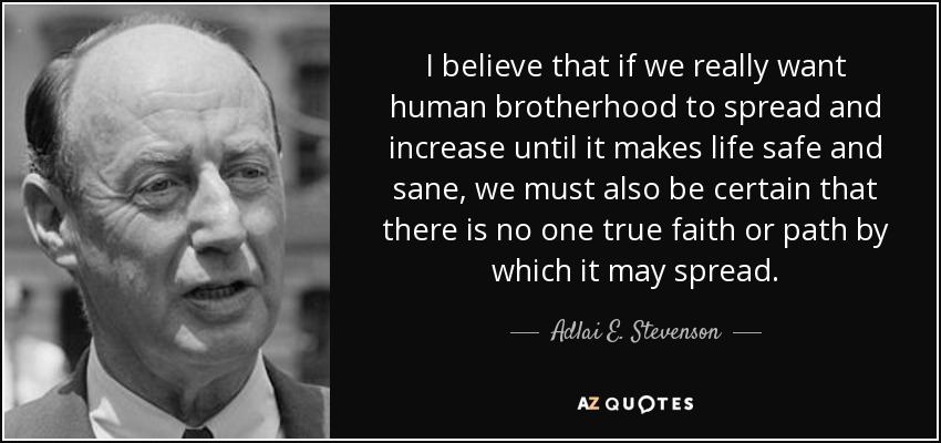 I believe that if we really want human brotherhood to spread and increase until it makes life safe and sane, we must also be certain that there is no one true faith or path by which it may spread. - Adlai E. Stevenson