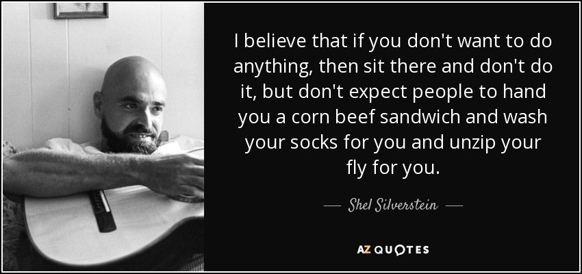 I believe that if you don't want to do anything, then sit there and don't do it, but don't expect people to hand you a corn beef sandwich and wash your socks for you and unzip your fly for you. - Shel Silverstein