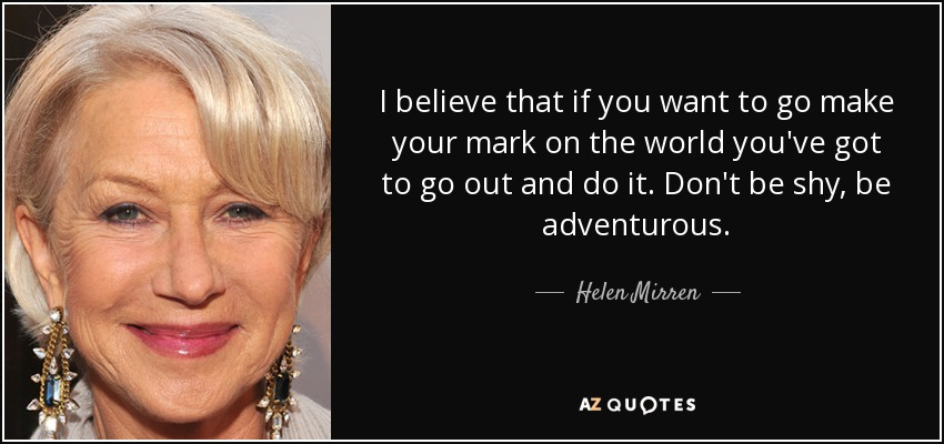 Helen Mirren Quote I Believe That If You Want To Go Make Your