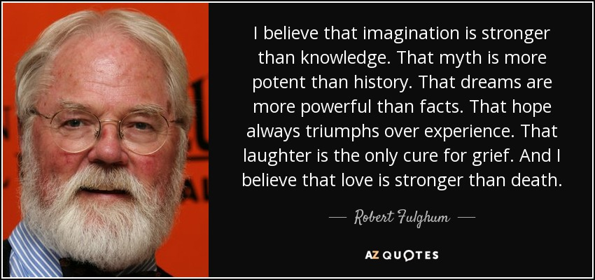 I believe that imagination is stronger than knowledge. That myth is more potent than history. That dreams are more powerful than facts. That hope always triumphs over experience. That laughter is the only cure for grief. And I believe that love is stronger than death. - Robert Fulghum