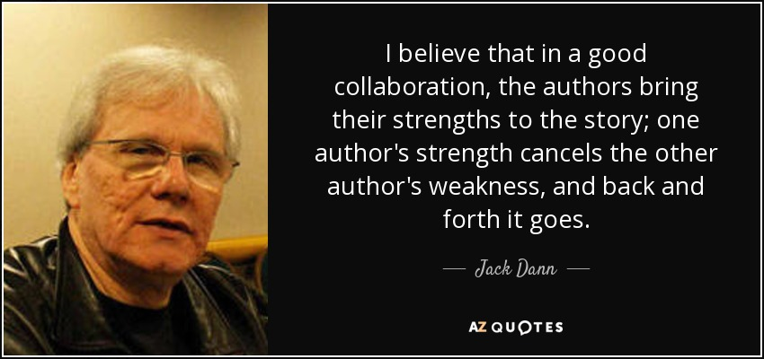 I believe that in a good collaboration, the authors bring their strengths to the story; one author's strength cancels the other author's weakness, and back and forth it goes. - Jack Dann