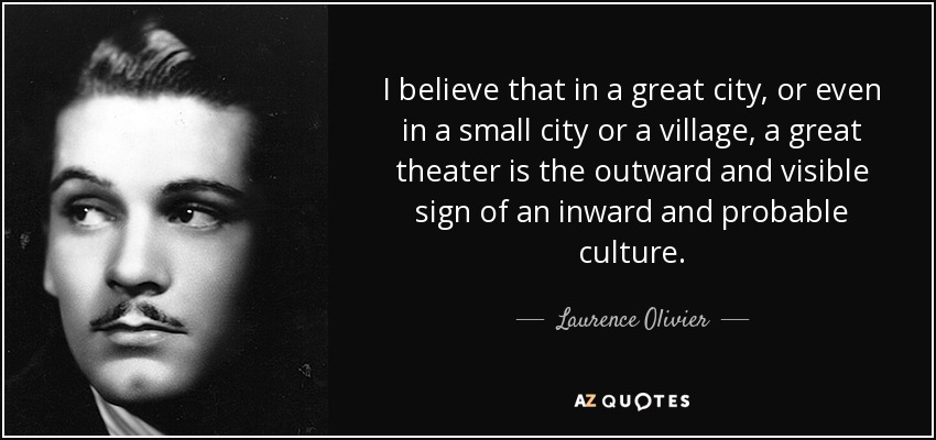 I believe that in a great city, or even in a small city or a village, a great theater is the outward and visible sign of an inward and probable culture. - Laurence Olivier