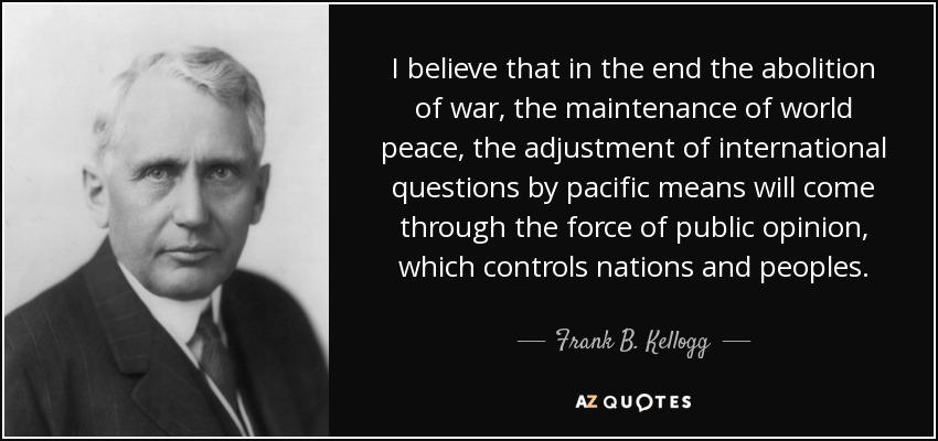I believe that in the end the abolition of war, the maintenance of world peace, the adjustment of international questions by pacific means will come through the force of public opinion, which controls nations and peoples. - Frank B. Kellogg