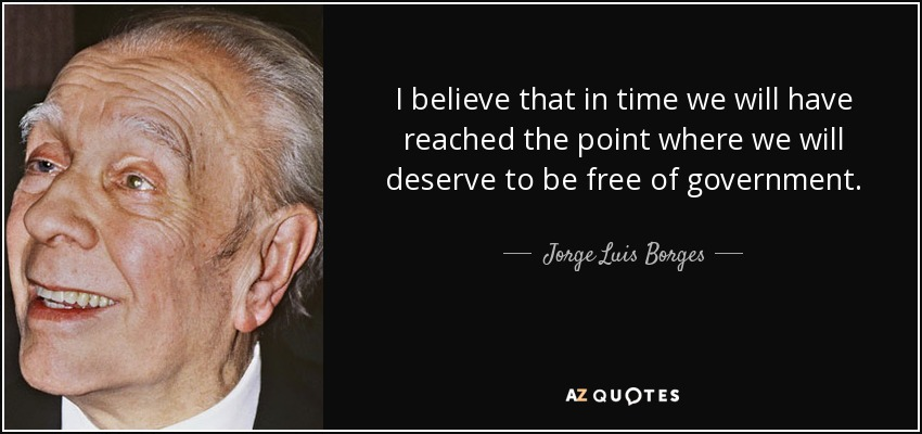 I believe that in time we will have reached the point where we will deserve to be free of government. - Jorge Luis Borges