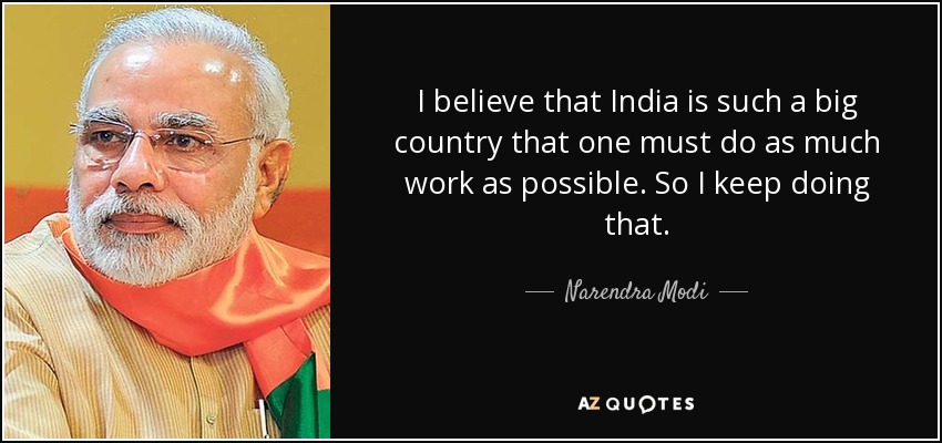 I believe that India is such a big country that one must do as much work as possible. So I keep doing that. - Narendra Modi