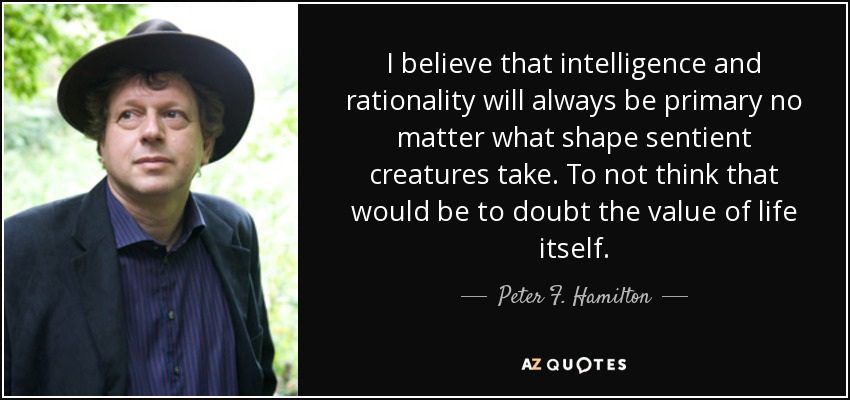 I believe that intelligence and rationality will always be primary no matter what shape sentient creatures take. To not think that would be to doubt the value of life itself. - Peter F. Hamilton