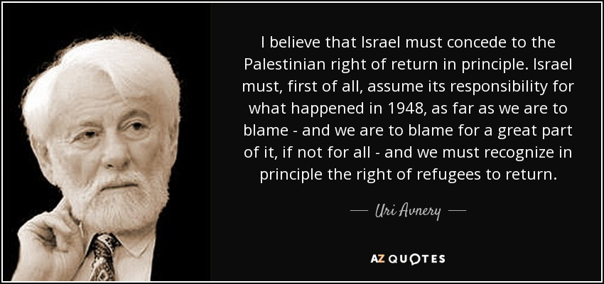 I believe that Israel must concede to the Palestinian right of return in principle. Israel must, first of all, assume its responsibility for what happened in 1948, as far as we are to blame - and we are to blame for a great part of it, if not for all - and we must recognize in principle the right of refugees to return. - Uri Avnery